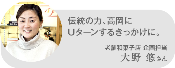 伝統の力、高岡にUターンするきっかけに。大野 悠さん